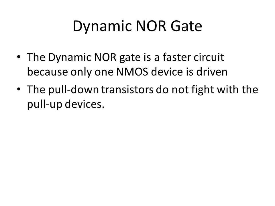 Dynamic NOR Gate The Dynamic NOR gate is a faster circuit because only one NMOS device is driven The pull-down transistors do not fight with the pull-