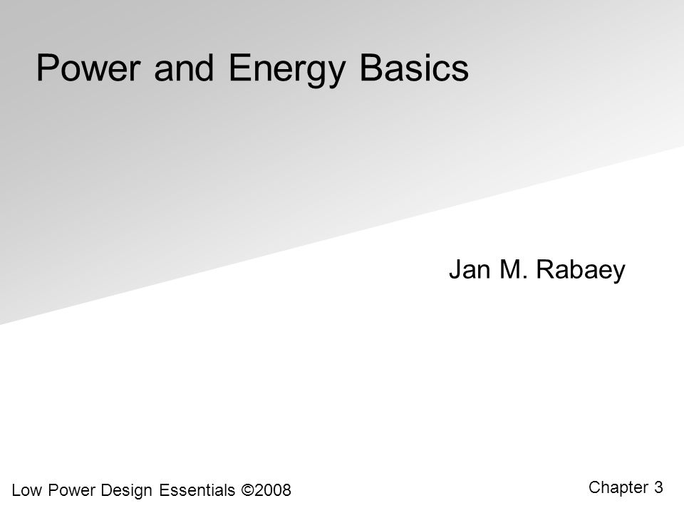 Low Power Design Essentials ©2008 3.12 Dynamic Power Consumption Power = Energy/transition Transition rate = C L V DD 2 f 0 1 = C L V DD 2 f P 0 1 = C switched V DD 2 f Power dissipation is data dependent – depends on the switching probability Switched capacitance C switched = P 0 1 C L = C L ( is called the switching activity)