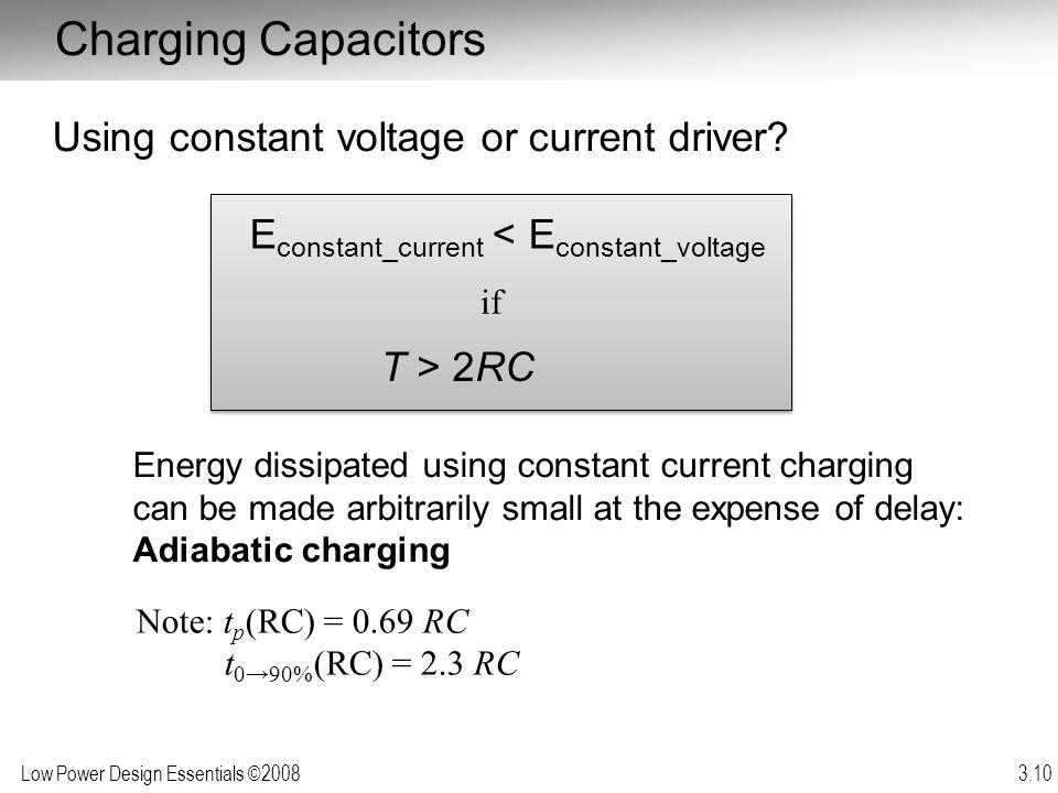 Low Power Design Essentials ©2008 3.10 Charging Capacitors Using constant voltage or current driver? Energy dissipated using constant current charging