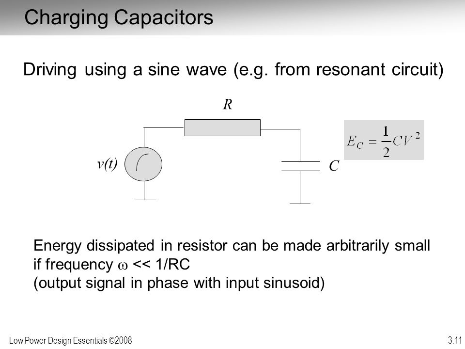 Low Power Design Essentials ©2008 3.11 Charging Capacitors Driving using a sine wave (e.g. from resonant circuit) Energy dissipated in resistor can be