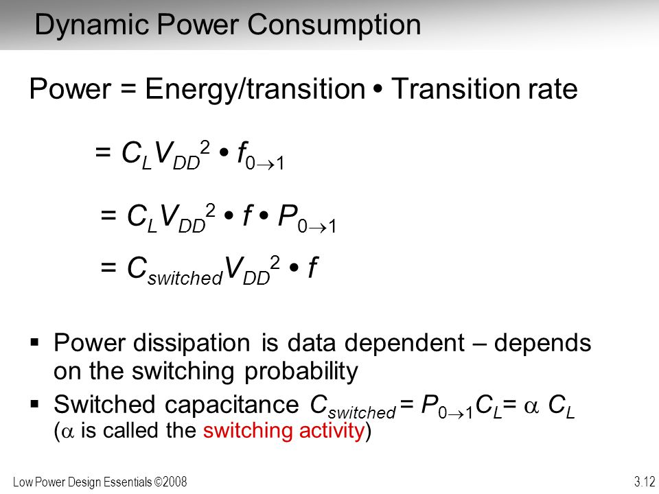Low Power Design Essentials ©2008 3.12 Dynamic Power Consumption Power = Energy/transition Transition rate = C L V DD 2 f 0 1 = C L V DD 2 f P 0 1 = C
