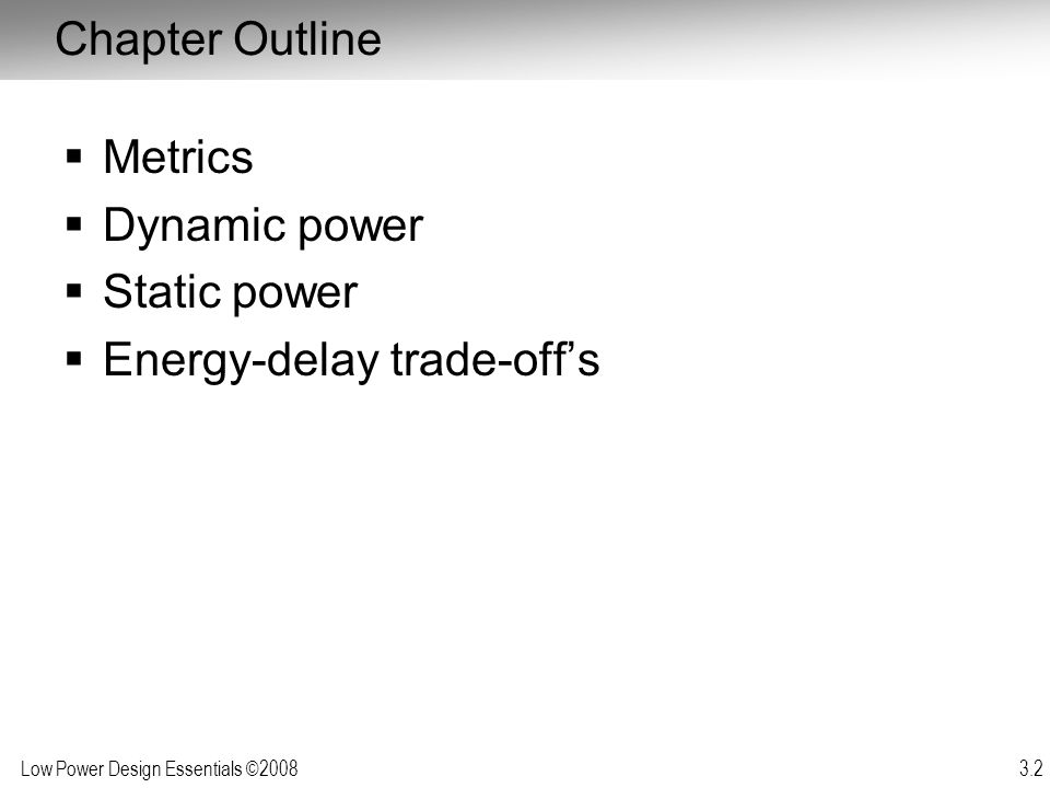Low Power Design Essentials ©2008 3.3 Metrics Delay (sec): –Performance metric Energy (Joule) –Efficiency metric: effort to perform a task Power (Watt) –Energy consumed per unit time Power*Delay (Joule) –Mostly a technology parameter – measures the efficiency of performing an operation in a given technology Energy*Delay = Power*Delay 2 (Joule-sec) –Combined performance and energy metric – figure of merit of design style Other Metrics: Energy-Delay n (Joule-sec n ) –Increased weight on performance over energy