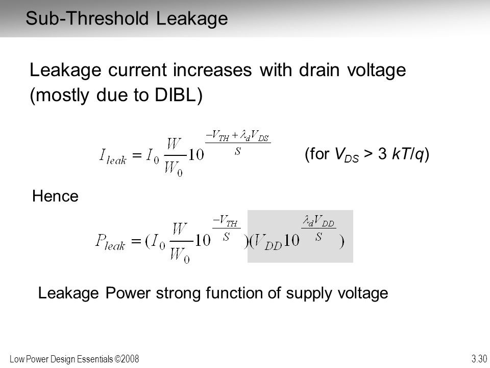 Low Power Design Essentials ©2008 3.30 Sub-Threshold Leakage Leakage current increases with drain voltage (mostly due to DIBL) (for V DS > 3 kT/q) Hen