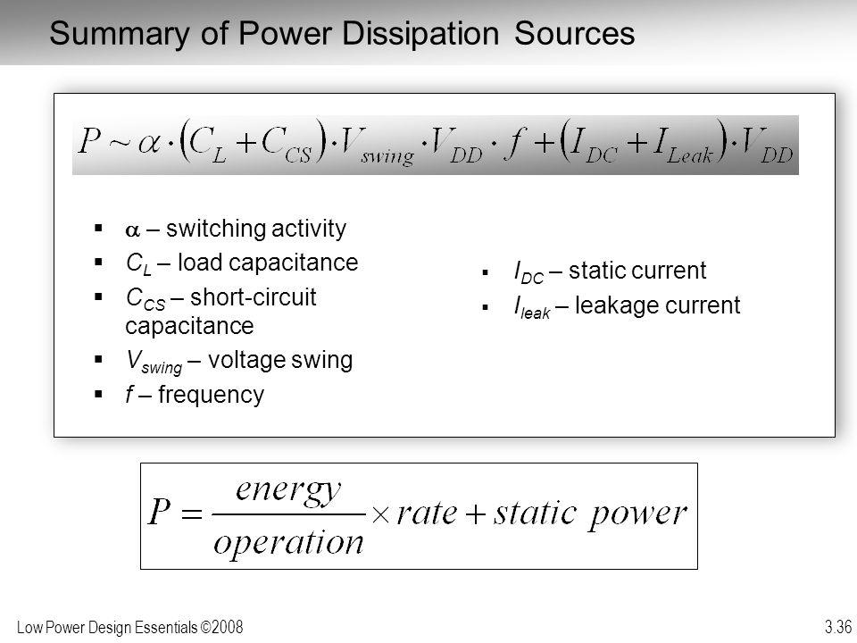 Low Power Design Essentials ©2008 3.36 Summary of Power Dissipation Sources – switching activity C L – load capacitance C CS – short-circuit capacitan