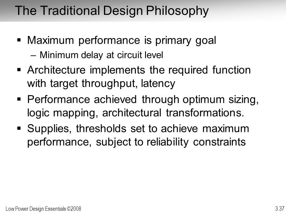 Low Power Design Essentials ©2008 3.37 The Traditional Design Philosophy Maximum performance is primary goal –Minimum delay at circuit level Architect