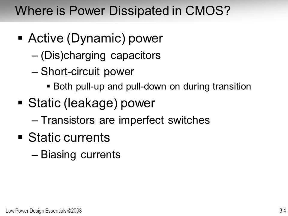 Low Power Design Essentials ©2008 3.35 Other sources of static power dissipation Circuit with dc bias currents: Should be turned off if not used, or standby current should be minimized sense amplifiers, voltage converters and regulators, sensors, mixed-signal components, etc