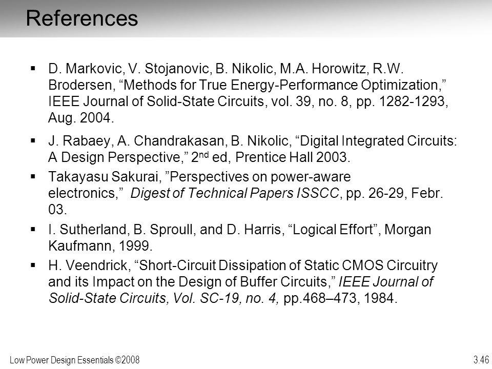 Low Power Design Essentials ©2008 3.46 References D. Markovic, V. Stojanovic, B. Nikolic, M.A. Horowitz, R.W. Brodersen, Methods for True Energy-Perfo