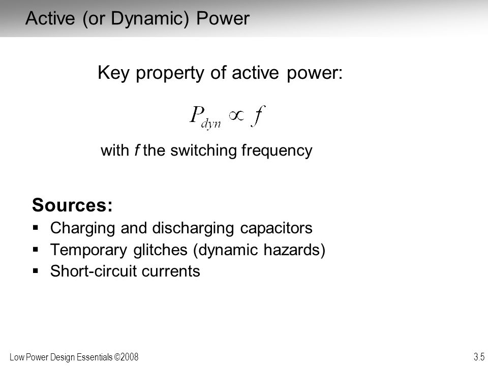 Low Power Design Essentials ©2008 3.5 Active (or Dynamic) Power Sources: Charging and discharging capacitors Temporary glitches (dynamic hazards) Shor