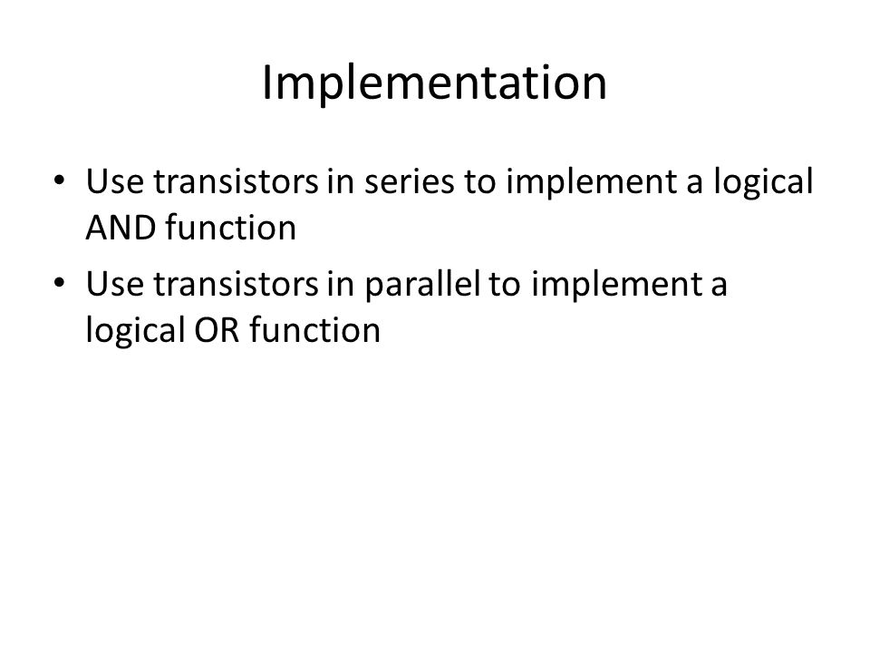 Implementation Use transistors in series to implement a logical AND function Use transistors in parallel to implement a logical OR function
