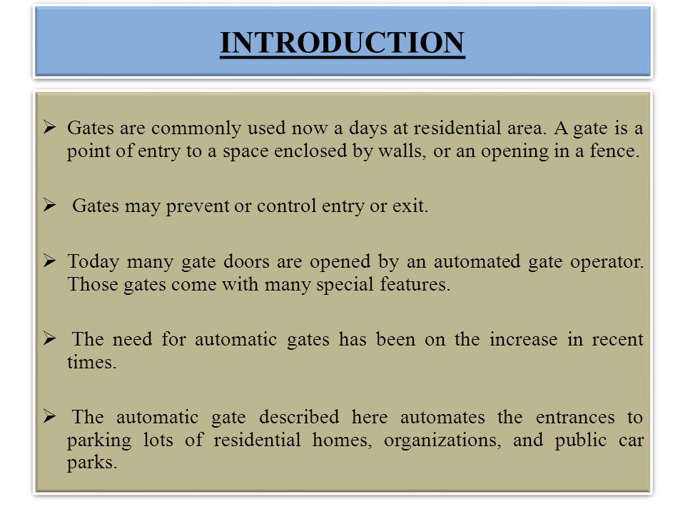 INTRODUCTION Gates are commonly used now a days at residential area. A gate is a point of entry to a space enclosed by walls, or an opening in a fence