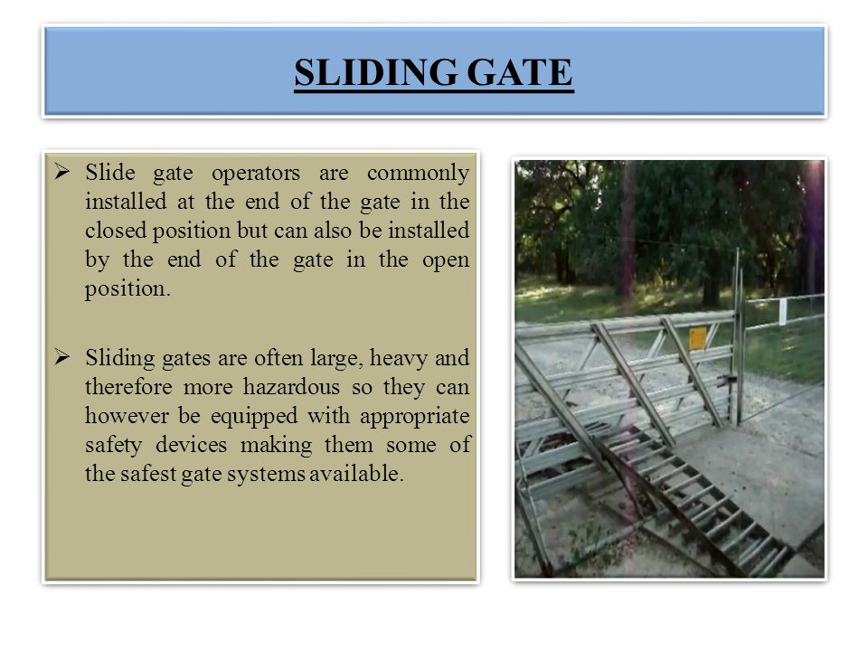 SLIDING GATE Slide gate operators are commonly installed at the end of the gate in the closed position but can also be installed by the end of the gat