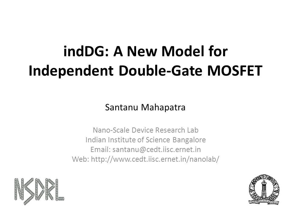 indDG: A New Model for Independent Double-Gate MOSFET Santanu Mahapatra Nano-Scale Device Research Lab Indian Institute of Science Bangalore Email: santanu@cedt.iisc.ernet.in Web: http://www.cedt.iisc.ernet.in/nanolab/