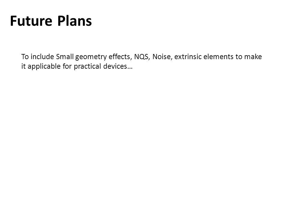 Future Plans To include Small geometry effects, NQS, Noise, extrinsic elements to make it applicable for practical devices…