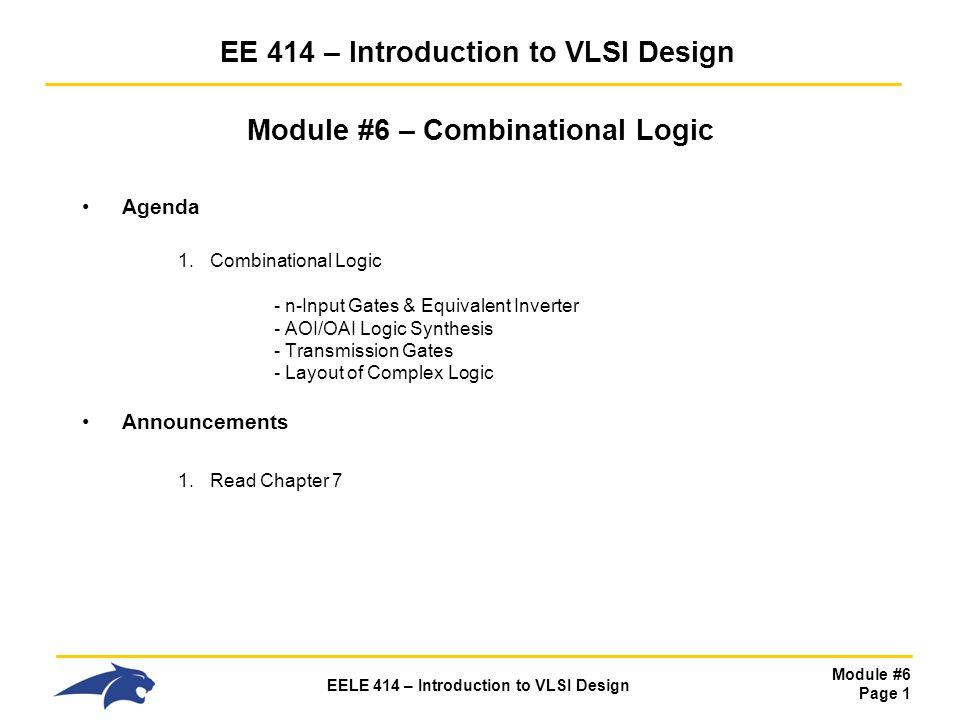 Module #6 Page 1 EELE 414 – Introduction to VLSI Design EE 414 – Introduction to VLSI Design Module #6 – Combinational Logic Agenda 1.Combinational Lo