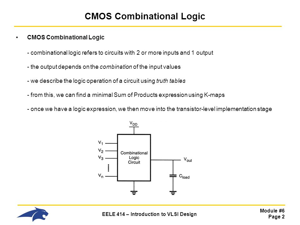 Module #6 Page 2 EELE 414 – Introduction to VLSI Design CMOS Combinational Logic - combinational logic refers to circuits with 2 or more inputs and 1