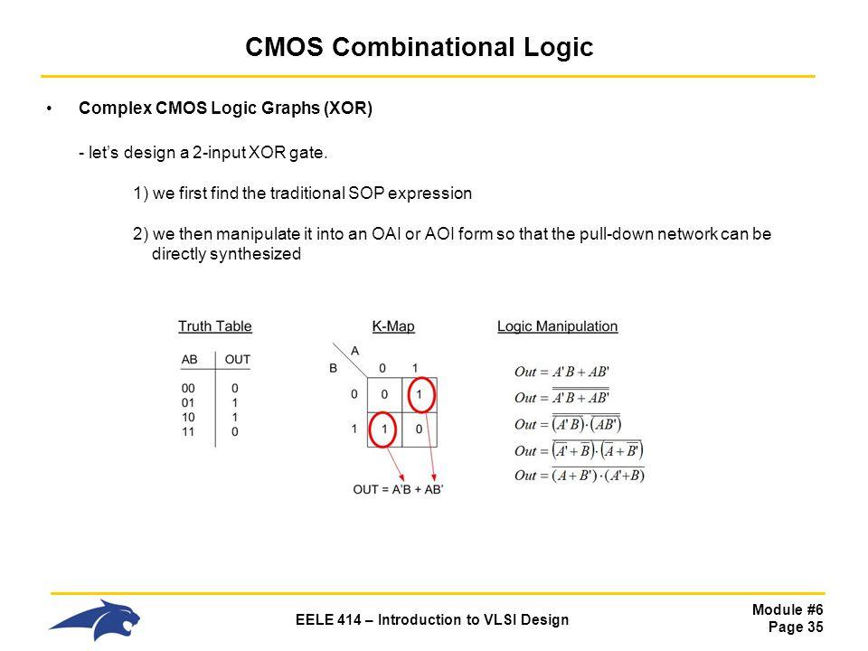 Module #6 Page 35 EELE 414 – Introduction to VLSI Design CMOS Combinational Logic Complex CMOS Logic Graphs (XOR) - lets design a 2-input XOR gate. 1)