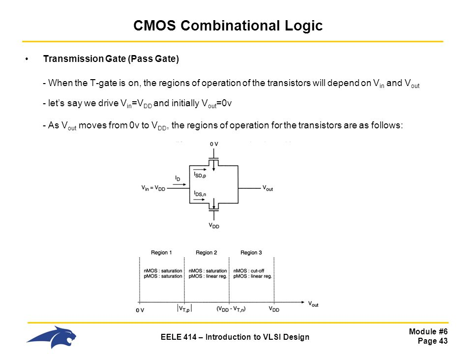 Module #6 Page 43 EELE 414 – Introduction to VLSI Design CMOS Combinational Logic Transmission Gate (Pass Gate) - When the T-gate is on, the regions o