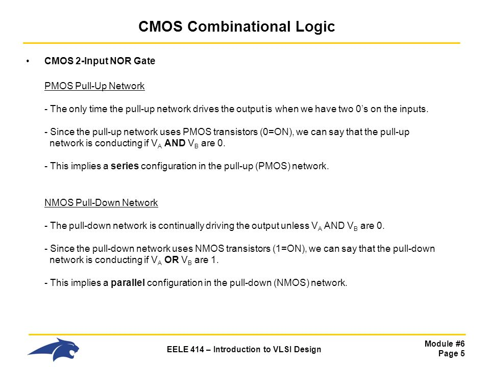 Module #6 Page 5 EELE 414 – Introduction to VLSI Design CMOS Combinational Logic CMOS 2-Input NOR Gate PMOS Pull-Up Network - The only time the pull-u
