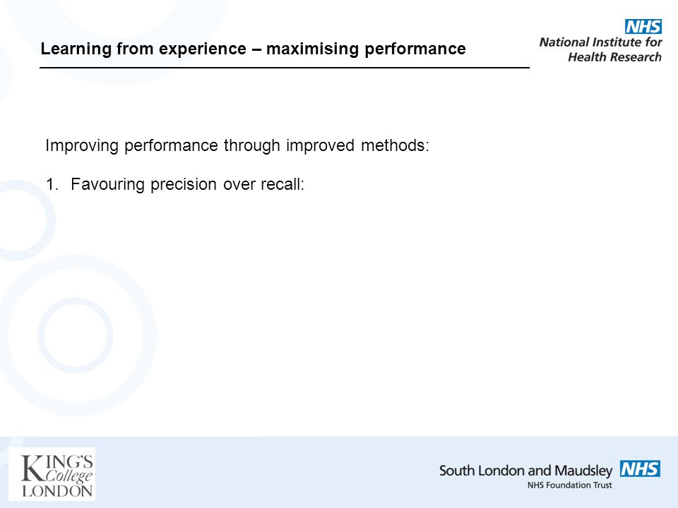 Learning from experience – maximising performance Improving performance through improved methods: 1.Favouring precision over recall:
