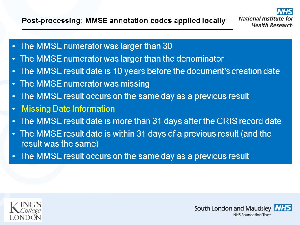 Post-processing: MMSE annotation codes applied locally The MMSE numerator was larger than 30 The MMSE numerator was larger than the denominator The MMSE result date is 10 years before the document s creation date The MMSE numerator was missing The MMSE result occurs on the same day as a previous result Missing Date Information The MMSE result date is more than 31 days after the CRIS record date The MMSE result date is within 31 days of a previous result (and the.....