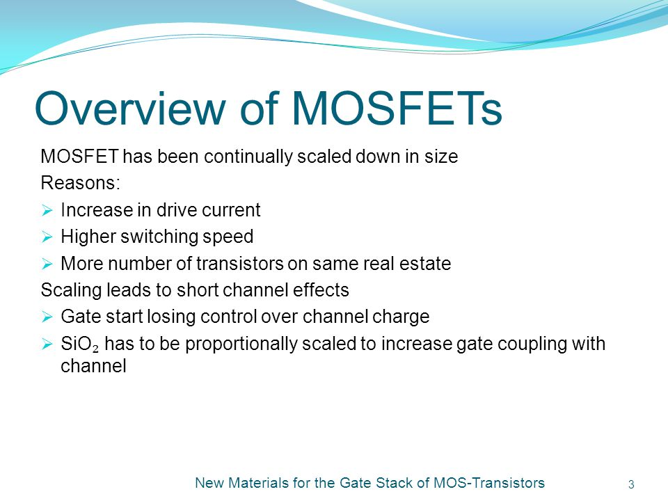 Overview of MOSFETs MOSFET has been continually scaled down in size Reasons: Increase in drive current Higher switching speed More number of transistors on same real estate Scaling leads to short channel effects Gate start losing control over channel charge SiO has to be proportionally scaled to increase gate coupling with channel New Materials for the Gate Stack of MOS-Transistors 3