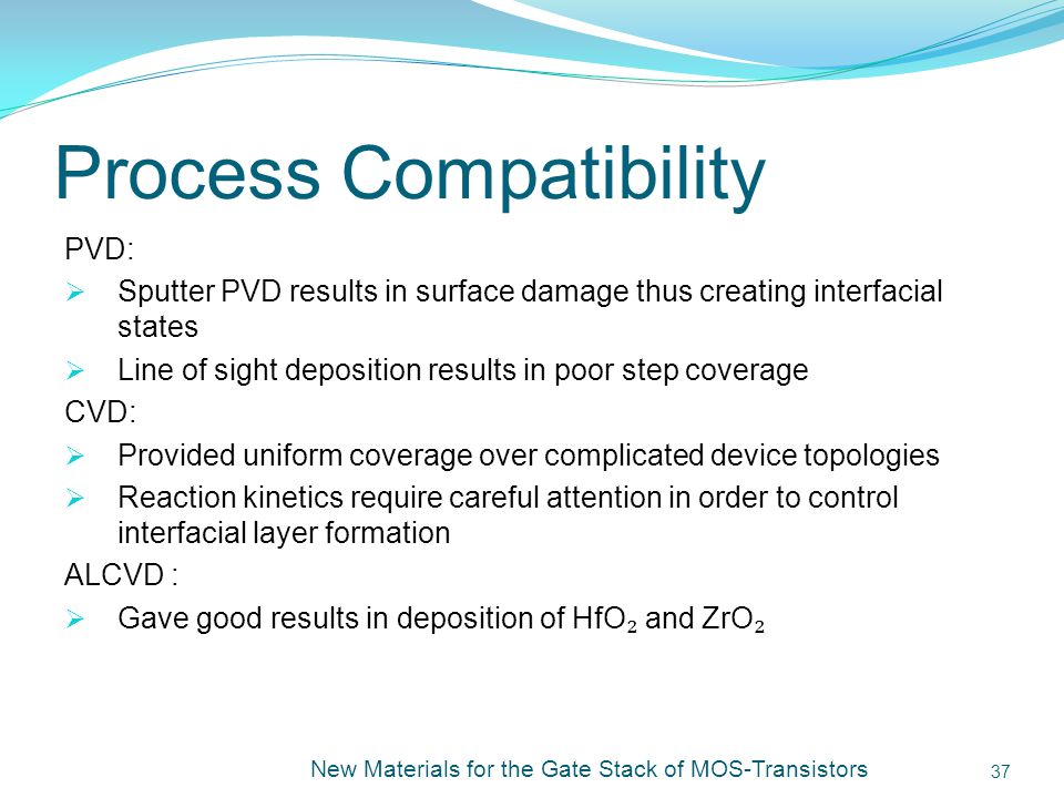 Process Compatibility PVD: Sputter PVD results in surface damage thus creating interfacial states Line of sight deposition results in poor step coverage CVD: Provided uniform coverage over complicated device topologies Reaction kinetics require careful attention in order to control interfacial layer formation ALCVD : Gave good results in deposition of HfO and ZrO New Materials for the Gate Stack of MOS-Transistors 37