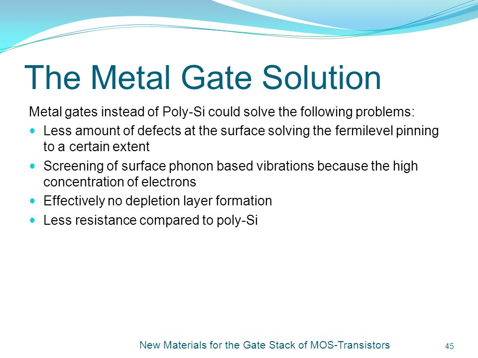 The Metal Gate Solution Metal gates instead of Poly-Si could solve the following problems: Less amount of defects at the surface solving the fermilevel pinning to a certain extent Screening of surface phonon based vibrations because the high concentration of electrons Effectively no depletion layer formation Less resistance compared to poly-Si New Materials for the Gate Stack of MOS-Transistors 45