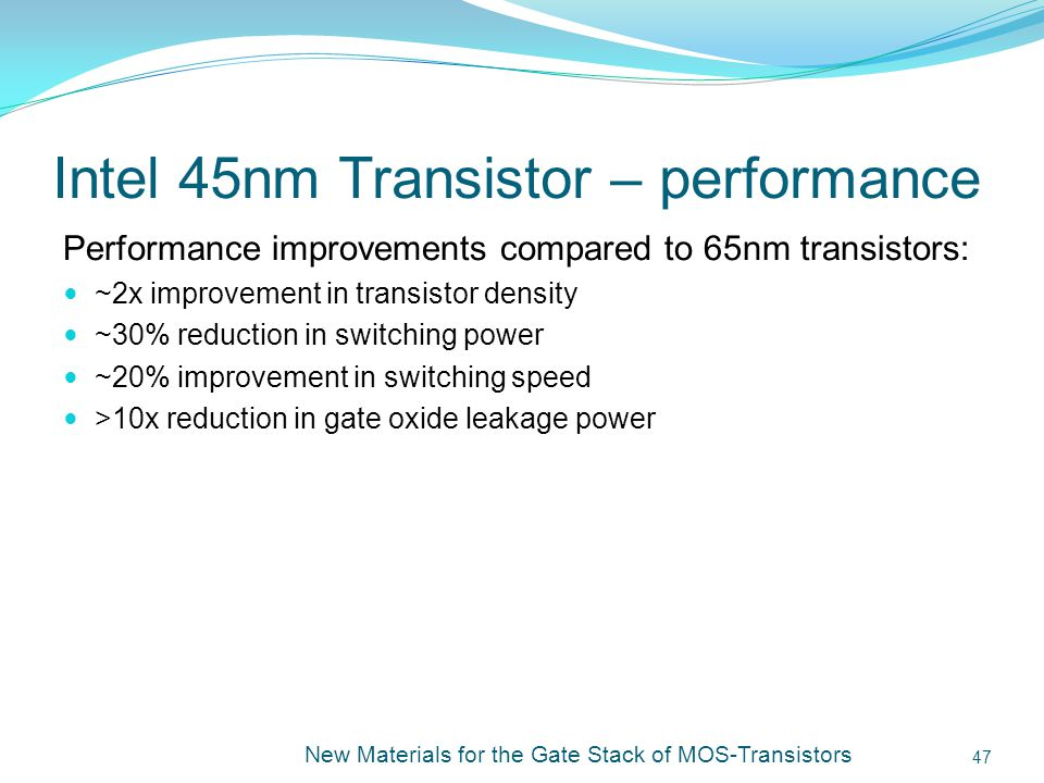 Intel 45nm Transistor – performance Performance improvements compared to 65nm transistors: ~2x improvement in transistor density ~30% reduction in switching power ~20% improvement in switching speed >10x reduction in gate oxide leakage power New Materials for the Gate Stack of MOS-Transistors 47