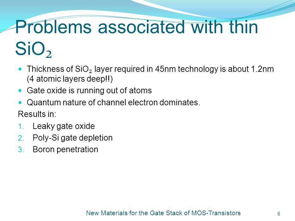 Problems associated with thin SiO Thickness of SiO layer required in 45nm technology is about 1.2nm (4 atomic layers deep!!) Gate oxide is running out of atoms Quantum nature of channel electron dominates.