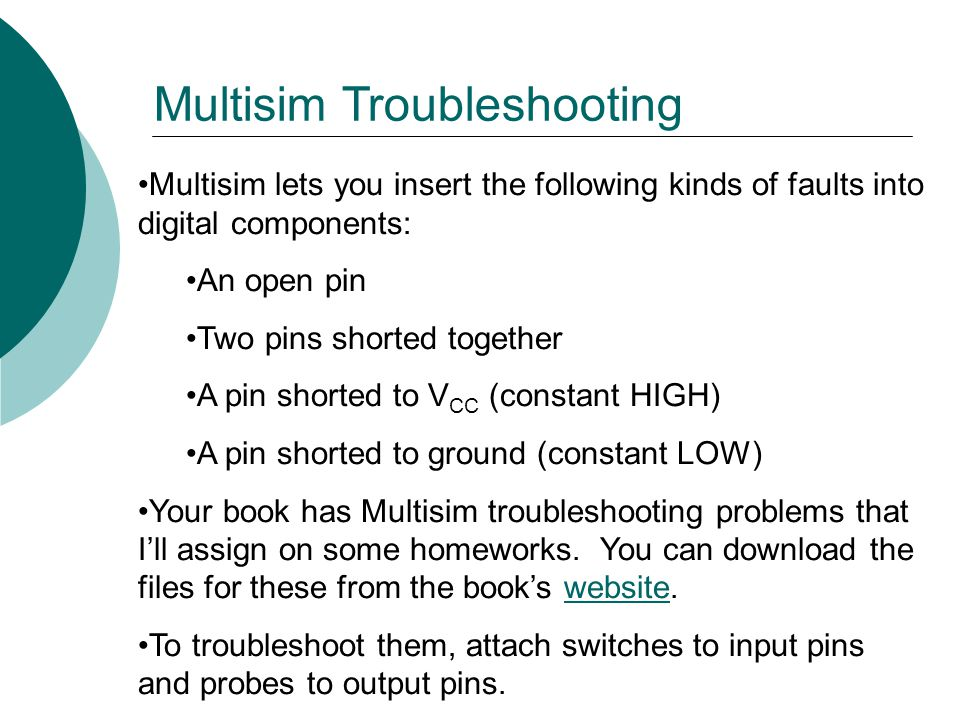 Multisim lets you insert the following kinds of faults into digital components: An open pin Two pins shorted together A pin shorted to V CC (constant