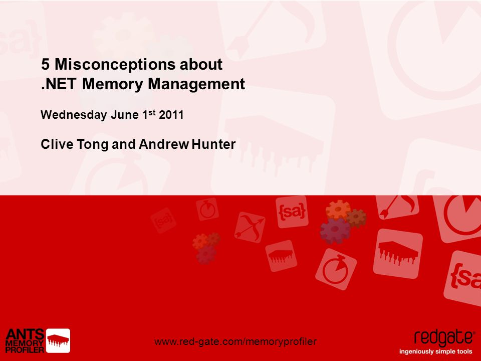 www.red-gate.com/memoryprofiler 5 Misconceptions about.NET Memory Management Wednesday June 1 st 2011 Clive Tong and Andrew Hunter
