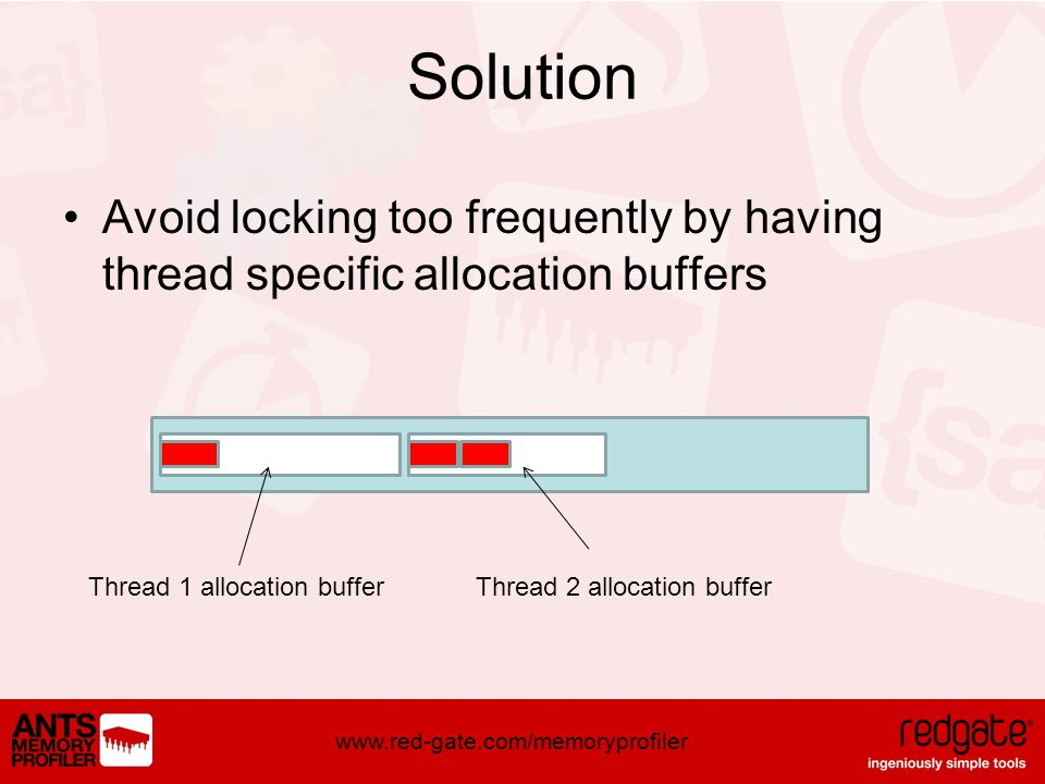 www.red-gate.com/memoryprofiler Solution Avoid locking too frequently by having thread specific allocation buffers Thread 1 allocation buffer Thread 2 allocation buffer
