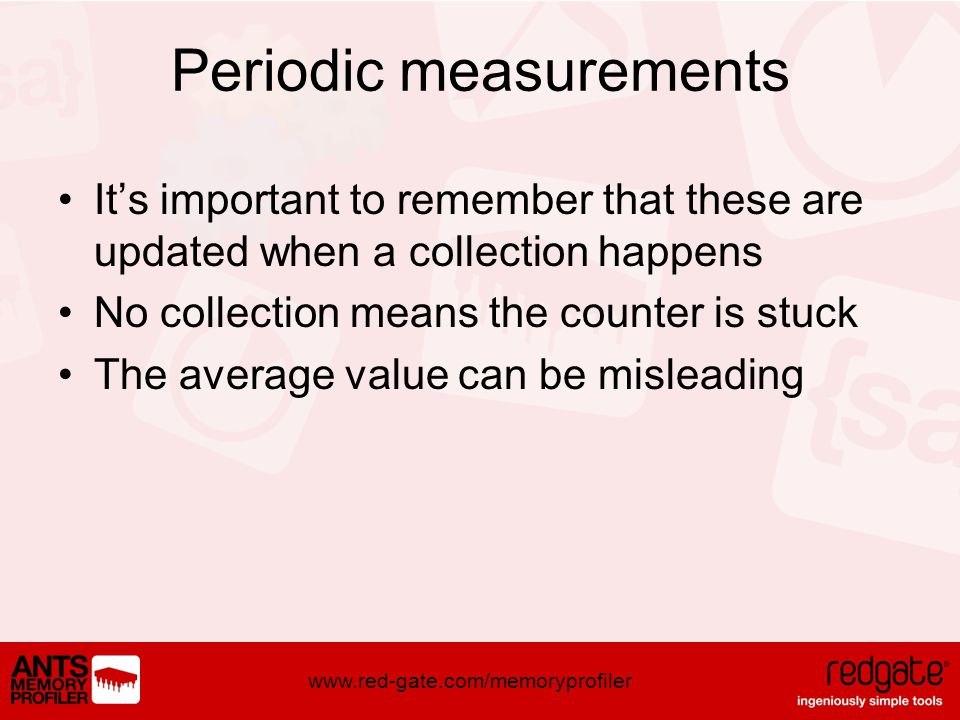 www.red-gate.com/memoryprofiler Periodic measurements Its important to remember that these are updated when a collection happens No collection means the counter is stuck The average value can be misleading
