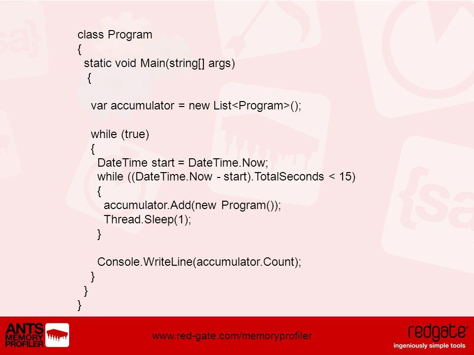 www.red-gate.com/memoryprofiler class Program { static void Main(string[] args) { var accumulator = new List (); while (true) { DateTime start = DateTime.Now; while ((DateTime.Now - start).TotalSeconds < 15) { accumulator.Add(new Program()); Thread.Sleep(1); } Console.WriteLine(accumulator.Count); } } }