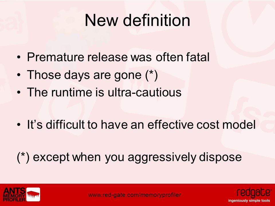 www.red-gate.com/memoryprofiler New definition Premature release was often fatal Those days are gone (*) The runtime is ultra-cautious Its difficult to have an effective cost model (*) except when you aggressively dispose