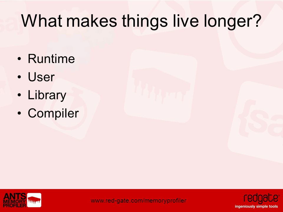 www.red-gate.com/memoryprofiler What makes things live longer Runtime User Library Compiler