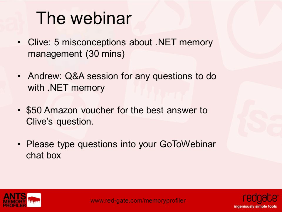 www.red-gate.com/memoryprofiler The webinar Clive: 5 misconceptions about.NET memory management (30 mins) Andrew: Q&A session for any questions to do with.NET memory $50 Amazon voucher for the best answer to Clives question.