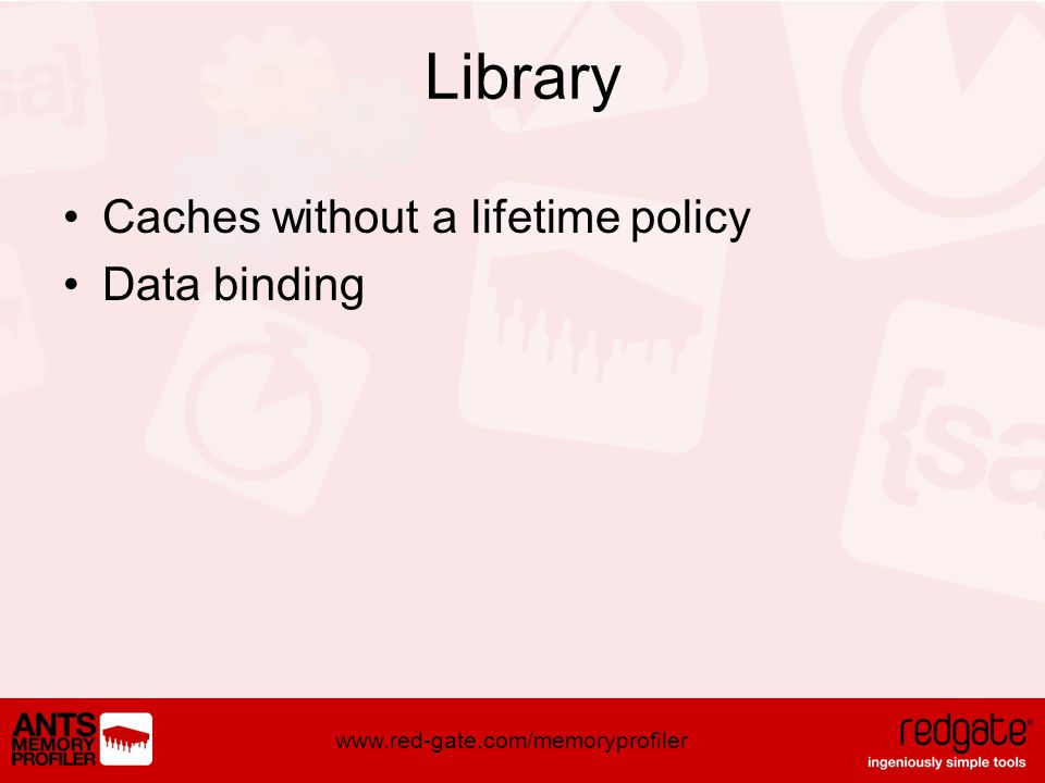 www.red-gate.com/memoryprofiler Library Caches without a lifetime policy Data binding