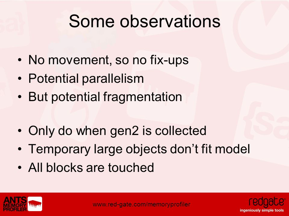 www.red-gate.com/memoryprofiler Some observations No movement, so no fix-ups Potential parallelism But potential fragmentation Only do when gen2 is collected Temporary large objects dont fit model All blocks are touched