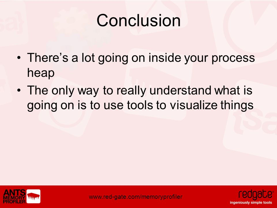 www.red-gate.com/memoryprofiler Conclusion Theres a lot going on inside your process heap The only way to really understand what is going on is to use tools to visualize things