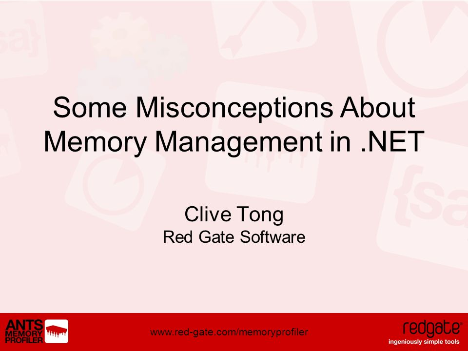 www.red-gate.com/memoryprofiler Some Misconceptions About Memory Management in.NET Clive Tong Red Gate Software