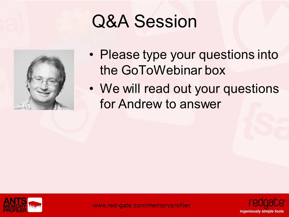 www.red-gate.com/memoryprofiler Q&A Session Please type your questions into the GoToWebinar box We will read out your questions for Andrew to answer