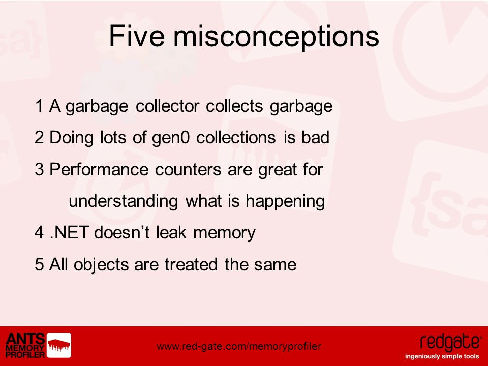 www.red-gate.com/memoryprofiler Five misconceptions 1 A garbage collector collects garbage 2 Doing lots of gen0 collections is bad 3 Performance counters are great for understanding what is happening 4.NET doesnt leak memory 5 All objects are treated the same
