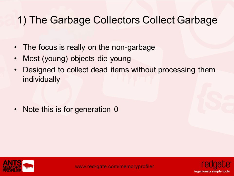 www.red-gate.com/memoryprofiler 1) The Garbage Collectors Collect Garbage The focus is really on the non-garbage Most (young) objects die young Designed to collect dead items without processing them individually Note this is for generation 0