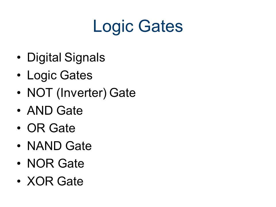 Logic Gates Digital Signals Logic Gates NOT (Inverter) Gate AND Gate OR Gate NAND Gate NOR Gate XOR Gate
