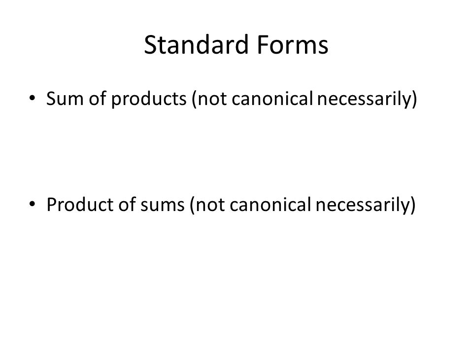 Standard Forms Sum of products (not canonical necessarily) Product of sums (not canonical necessarily)