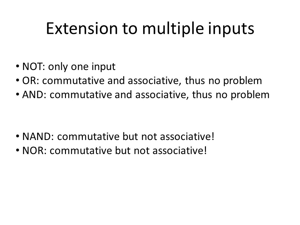 Extension to multiple inputs NOT: only one input OR: commutative and associative, thus no problem AND: commutative and associative, thus no problem NAND: commutative but not associative.