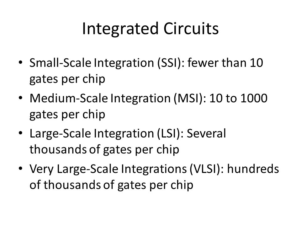 Integrated Circuits Small-Scale Integration (SSI): fewer than 10 gates per chip Medium-Scale Integration (MSI): 10 to 1000 gates per chip Large-Scale Integration (LSI): Several thousands of gates per chip Very Large-Scale Integrations (VLSI): hundreds of thousands of gates per chip