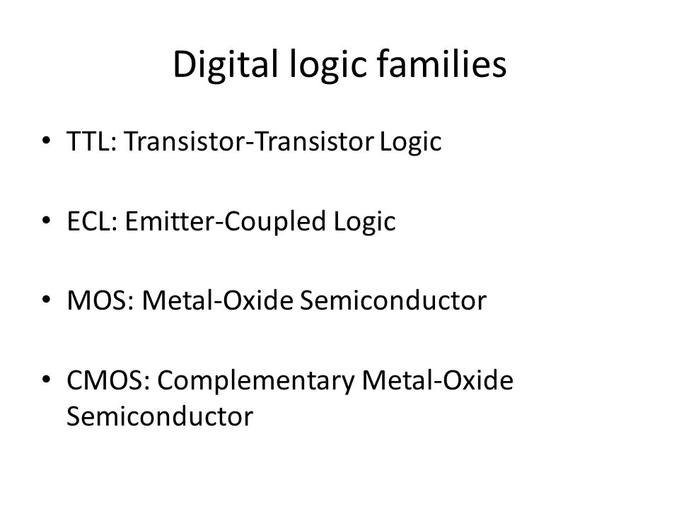 Digital logic families TTL: Transistor-Transistor Logic ECL: Emitter-Coupled Logic MOS: Metal-Oxide Semiconductor CMOS: Complementary Metal-Oxide Semiconductor