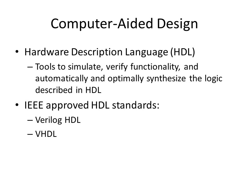 Computer-Aided Design Hardware Description Language (HDL) – Tools to simulate, verify functionality, and automatically and optimally synthesize the logic described in HDL IEEE approved HDL standards: – Verilog HDL – VHDL